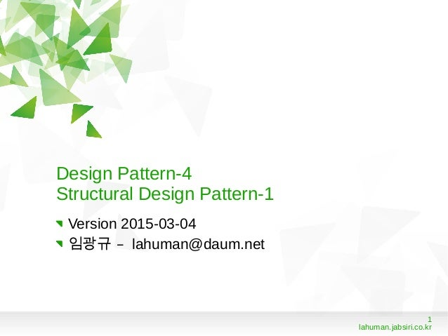 1 lahuman.jabsiri.co.kr Design Pattern-4 Structural Design Pattern-1 Version 2015-03-04 –임광규 lahuman@daum.net