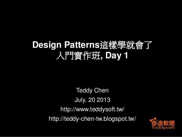 Teddy Chen July. 20 2013 http://www.teddysoft.tw/ http://teddy-chen-tw.blogspot.tw/ Design Patterns這樣學就會了 入門實作班, Day 1