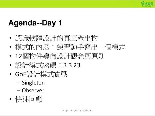 Agenda--Day 1 • 認識軟體設計的真正產出物 • 模式的內涵:練習動手寫出一個模式 • 12個物件導向設計觀念與原則 • 設計模式密碼:3 3 23 • GoF設計模式實戰 – Singleton – Observer • 快速回顧...