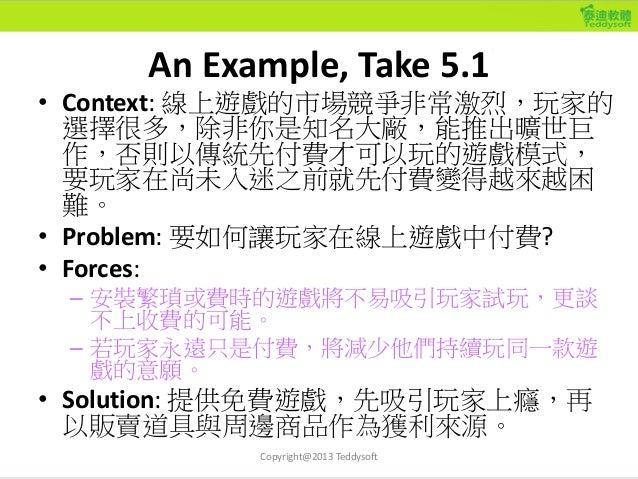 An Example, Take 5.3 • Context: 線上遊戲的市場競爭非常激烈,玩家的選 擇很多,因此傳統需要先付費才可以玩的遊戲模式, 要玩家在尚未入迷之前就先付費變得越來越困難。 • Problem: 要如何讓玩家持續在線上遊戲...