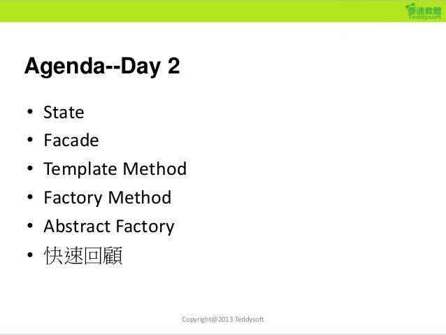 Agenda--Day 2 • State • Facade • Template Method • Factory Method • Abstract Factory • 快速回顧 Copyright@2013 Teddysoft