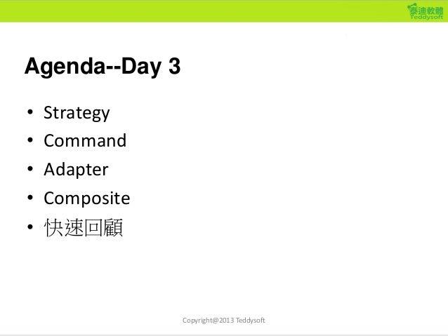 Agenda--Day 3 • Strategy • Command • Adapter • Composite • 快速回顧 Copyright@2013 Teddysoft