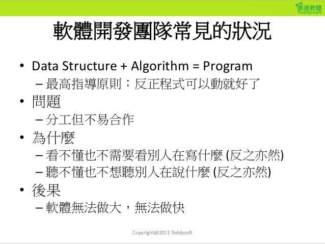 軟體開發團隊常見的狀況 • Data Structure + Algorithm = Program – 最高指導原則:反正程式可以動就好了 • 問題 – 分工但不易合作 • 為什麼 – 看不懂也不需要看別人在寫什麼 (反之亦然) – 聽不懂也...