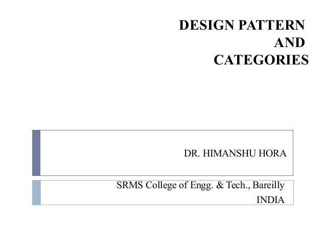 DESIGN PATTERN AND CATEGORIES SRMS College of Engg. & Tech., Bareilly INDIA DR. HIMANSHU HORA