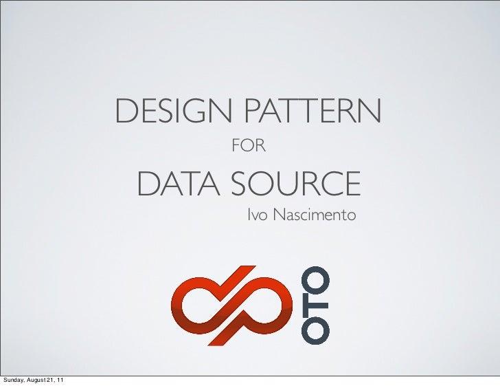 DESIGN PATTERN                              FOR                         DATA SOURCE                               Ivo Nasc...