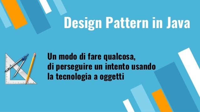 Design Pattern in Java Un modo di fare qualcosa, di perseguire un intento usando la tecnologia a oggetti