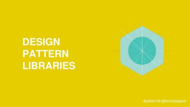 DESIGN PATTERN LIBRARIES #patternlib @brianpeppler
