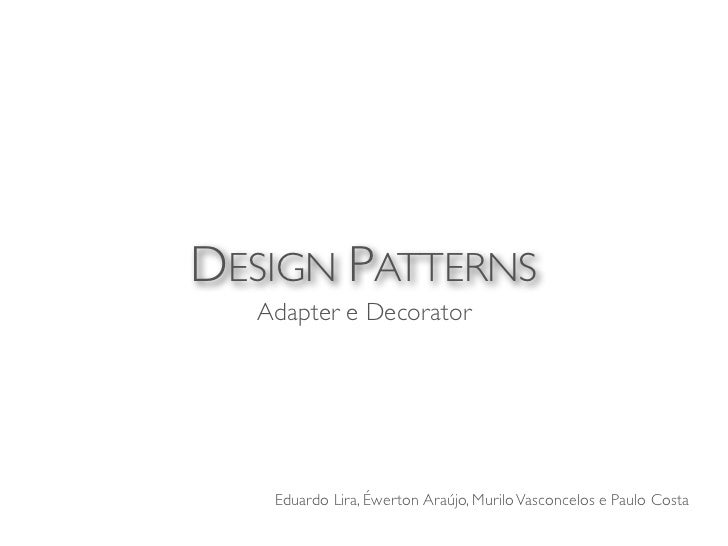 DESIGN PATTERNS  Adapter e Decorator   Eduardo Lira, Éwerton Araújo, Murilo Vasconcelos e Paulo Costa