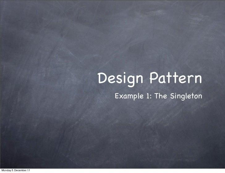 Design Pattern                         Example 1: The SingletonMonday 5 December 11