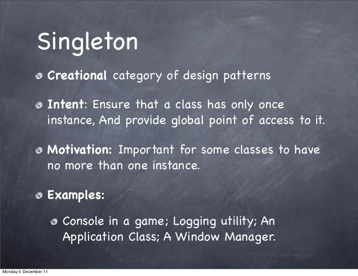 Singleton                   Creational category of design patterns                   Intent: Ensure that a class has only ...