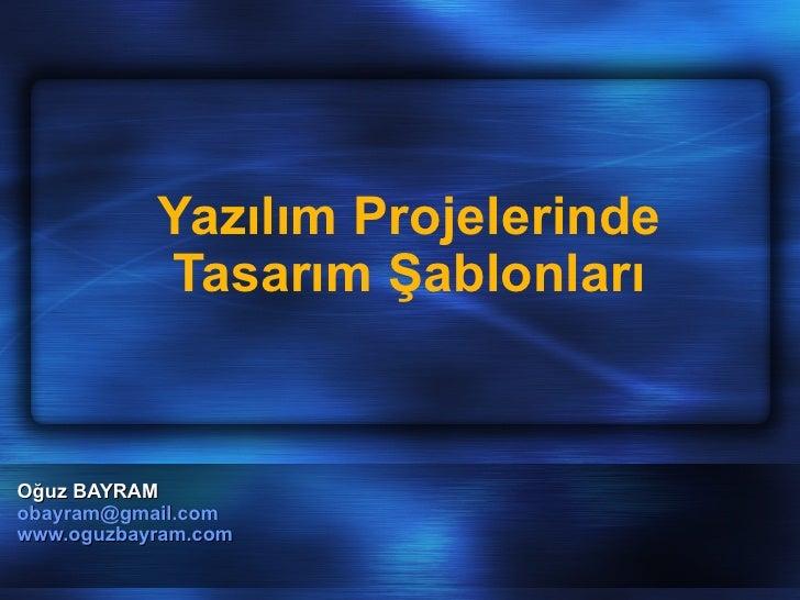 Oğuz BAYRAM [email_address] www.oguzbayram.com   Yazılım Projelerinde Tasarım Şablonları