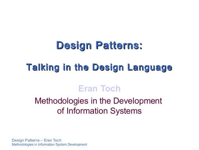 Design Patterns – Eran TochMethodologies in Information System DevelopmentDesign Patterns:Design Patterns:Talking in the D...