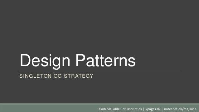 Design Patterns SINGLETON OG STRATEGY Jakob Majkilde: lotusscript.dk   xpages.dk   notesnet.dk/majkilde
