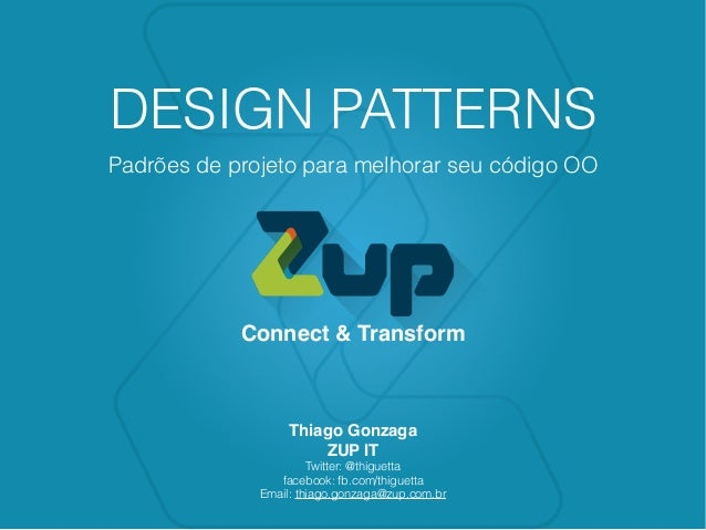 Connect & Transform DESIGN PATTERNS Padrões de projeto para melhorar seu código OO Thiago Gonzaga ZUP IT Twitter: @thiguet...