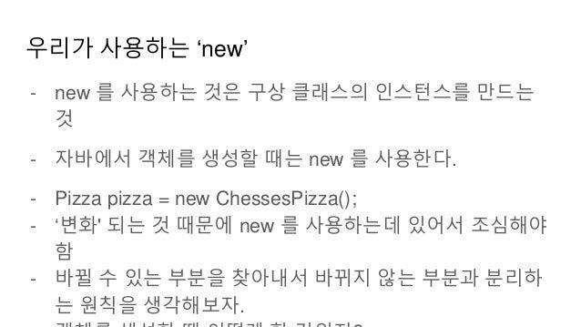 우리가 사용하는 'new' - new 를 사용하는 것은 구상 클래스의 인스턴스를 만드는 것 - 자바에서 객체를 생성할 때는 new 를 사용한다. - Pizza pizza = new ChessesPizza(); - '변화...