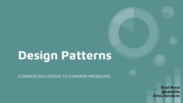 Design Patterns COMMON SOLUTIONS TO COMMON PROBLEMS Brad Wood @bdw429s Ortus Solutions