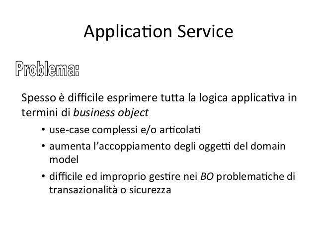ApplicaAon  Service   E' la base per la creazione di un Service Layer Integration Layer Domain Model (in Business Laye...