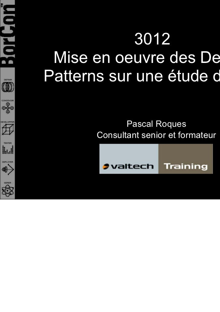 3012 Mise en oeuvre des DesignPatterns sur une étude de cas              Pascal Roques       Consultant senior et formateur
