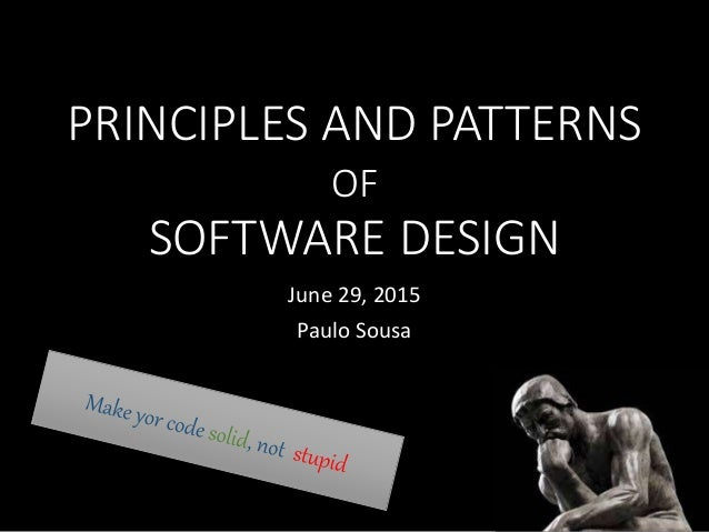 PRINCIPLES AND PATTERNS OF SOFTWARE DESIGN June 29, 2015 Paulo Sousa