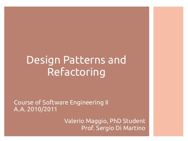 Design Patterns and Refactoring Course of Software Engineering II A.A. 2010/2011 Valerio Maggio, PhD Student Prof. Sergio ...