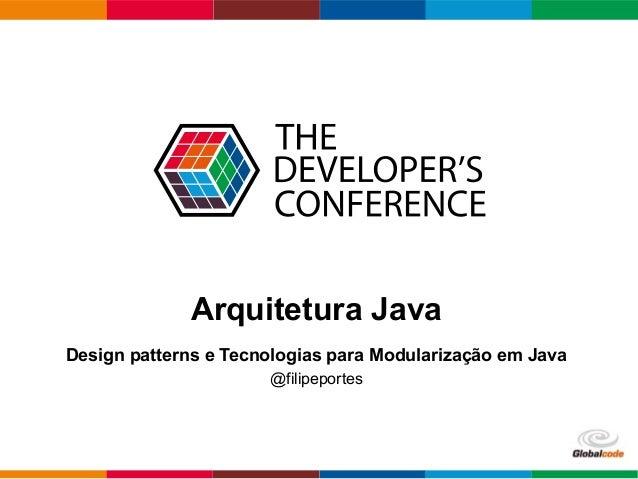 Globalcode – Open4education Arquitetura Java Design patterns e Tecnologias para Modularização em Java @filipeportes