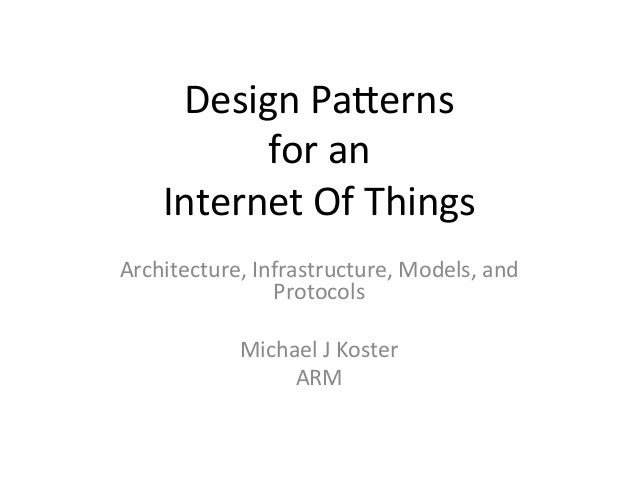 Design  Pa*erns  for  an  Internet  Of  Things  Architecture,  Infrastructure,  Models,  and  Protocols  Michael  J  Koste...