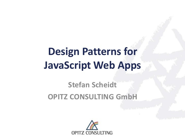 Design Patterns forJavaScript Web Apps     Stefan ScheidtOPITZ CONSULTING GmbH