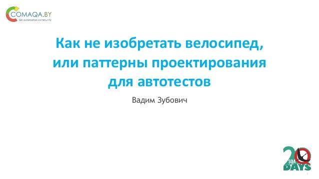 1 Как не изобретать велосипед, или паттерны проектирования для автотестов Вадим Зубович