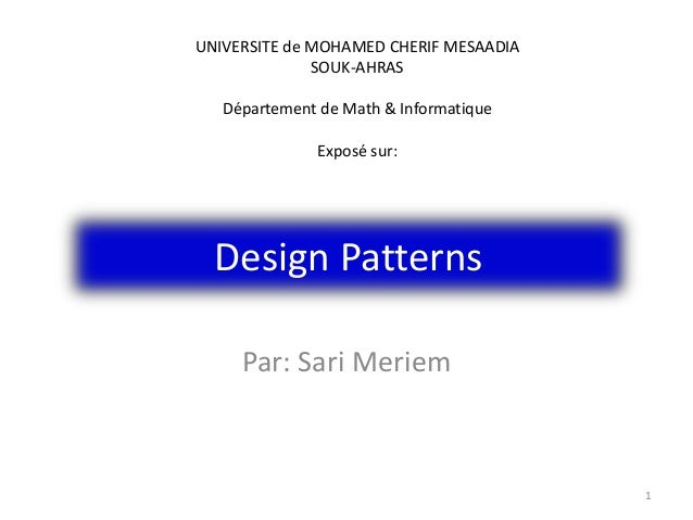 Design Patterns Par: Sari Meriem 1 UNIVERSITE de MOHAMED CHERIF MESAADIA SOUK-AHRAS Département de Math & Informatique Exp...