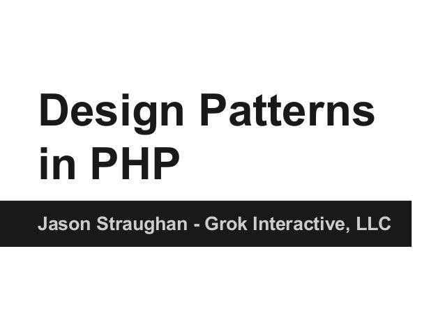 Design Patterns in PHP Jason Straughan - Grok Interactive, LLC