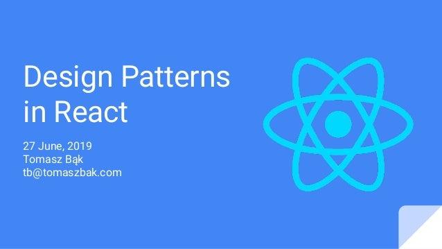 Design Patterns in React 27 June, 2019 Tomasz Bąk tb@tomaszbak.com