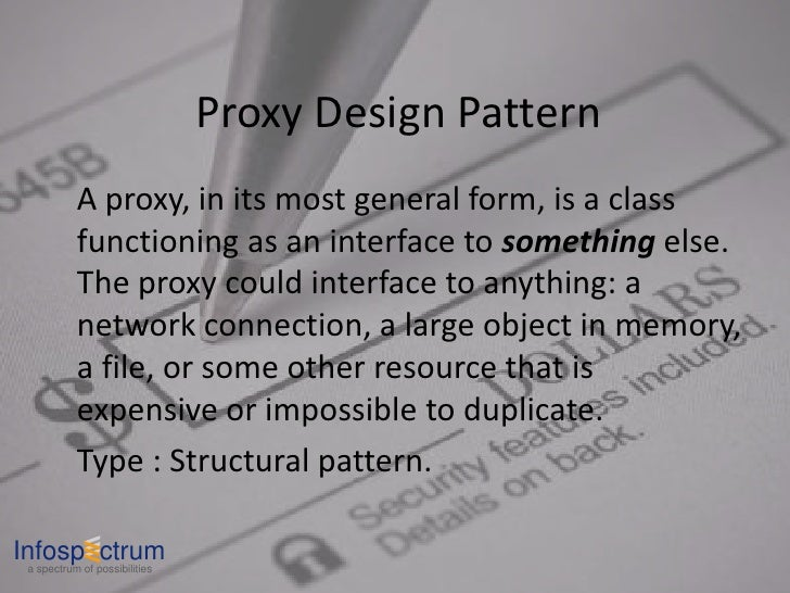Proxy Design Pattern            A proxy, in its most general form, is a class            functioning as an interface to so...