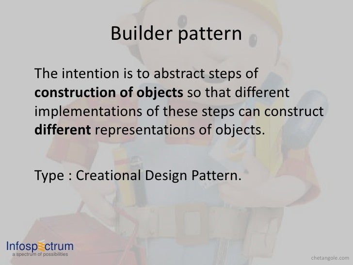 Builder pattern            The intention is to abstract steps of            construction of objects so that different     ...
