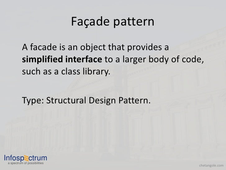 Façade pattern            A facade is an object that provides a            simplified interface to a larger body of code, ...
