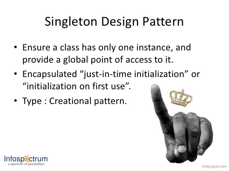 Singleton Design Pattern      • Ensure a class has only one instance, and        provide a global point of access to it.  ...