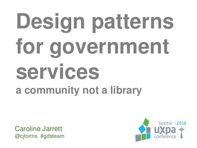 Design patterns for government services a community not a library Caroline Jarrett @cjforms #gdsteam