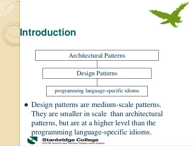 Introduction  Design patterns are medium-scale patterns. They are smaller in scale than architectural patterns, but are a...