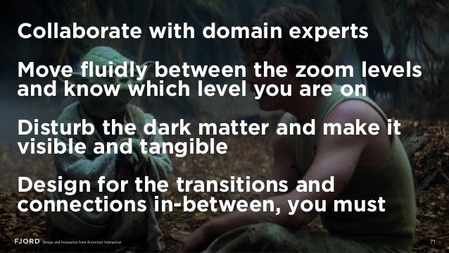 Collaborate with domain experts Move fluidly between the zoom levels and know which level you are on Disturb the dark matt...