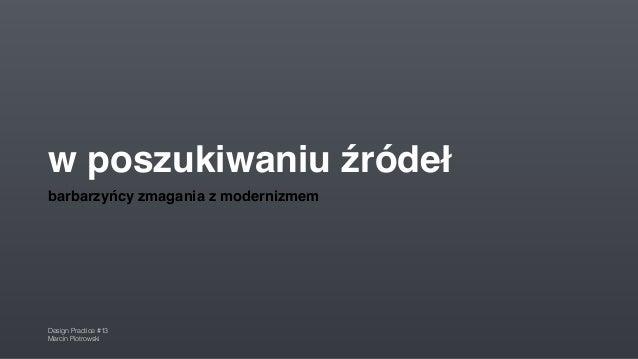 w poszukiwaniu źródeł barbarzyńcy zmagania z modernizmem Design Practice #13 Marcin Piotrowski