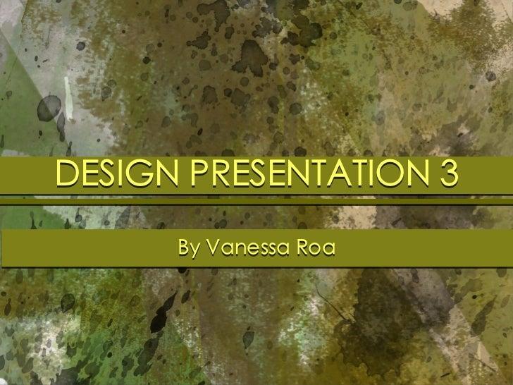 DESIGN PRESENTATION 3      By Vanessa Roa
