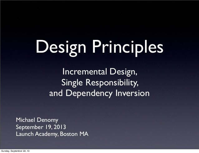 Design Principles Incremental Design, Single Responsibility, and Dependency Inversion Michael Denomy September 19, 2013 La...