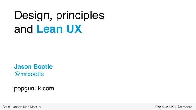 Design, principles and Lean UX Jason Bootle @mrbootle popgunuk.com South London Tech Meetup Pop Gun UK | @mrbootle