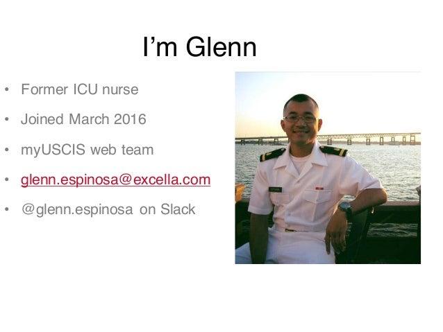• Former ICU nurse • Joined March 2016 • myUSCIS web team • glenn.espinosa@excella.com • @glenn.espinosa on Slack I'm Glenn