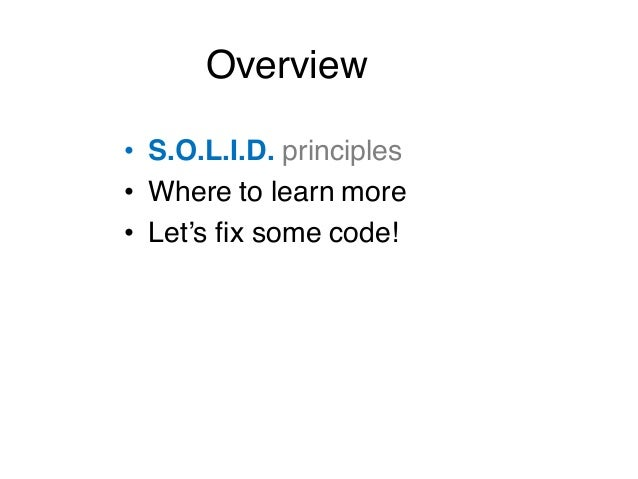 • S.O.L.I.D. principles • Where to learn more • Let's fix some code! Overview
