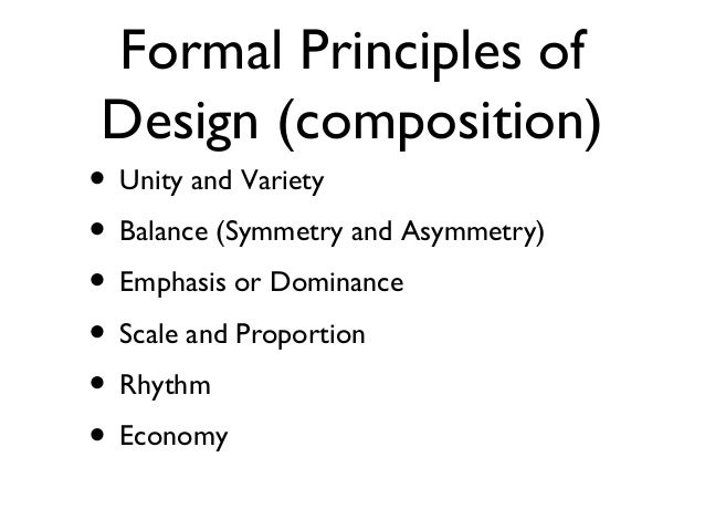 Formal Principles of Design (composition) • Unity and Variety • Balance (Symmetry and Asymmetry) • Emphasis or Dominance •...