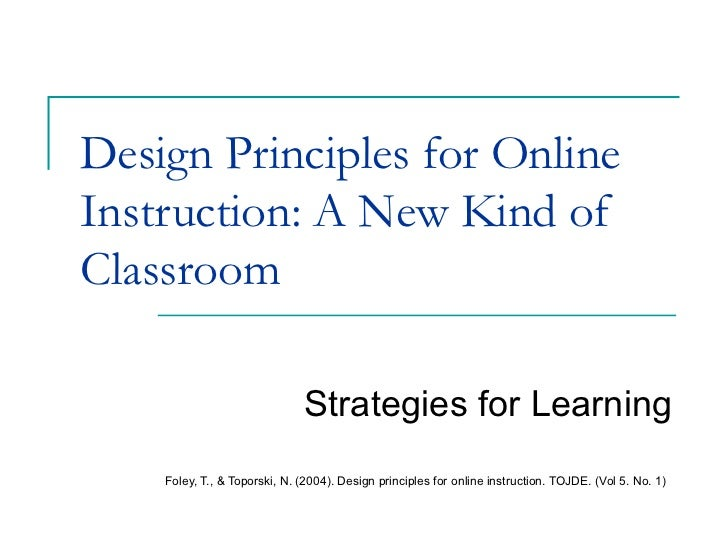 Design Principles for Online Instruction: A New Kind of Classroom Strategies for Learning Foley, T., & Toporski, N. (2004)...