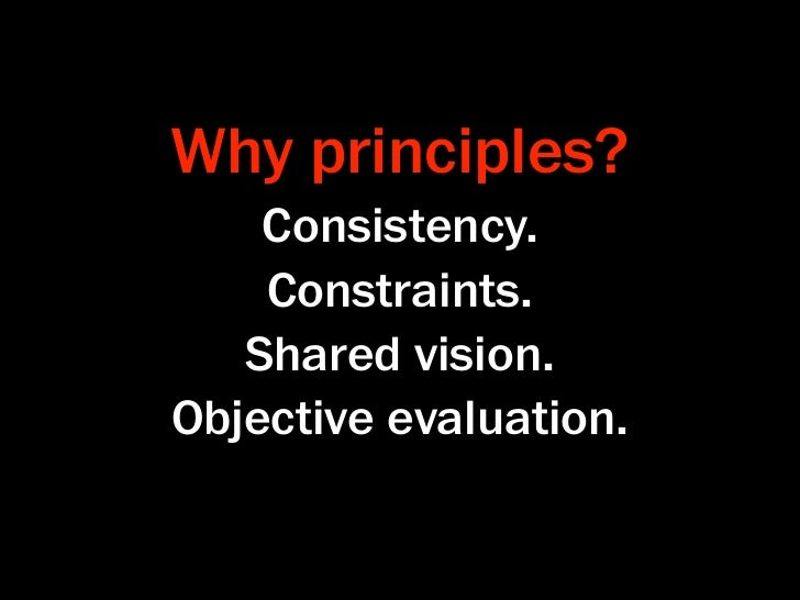 Why principles?    Consistency.    Constraints.   Shared vision.Objective evaluation.