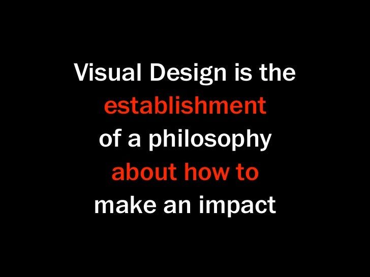 Visual Design is the   establishment  of a philosophy   about how to  make an impact