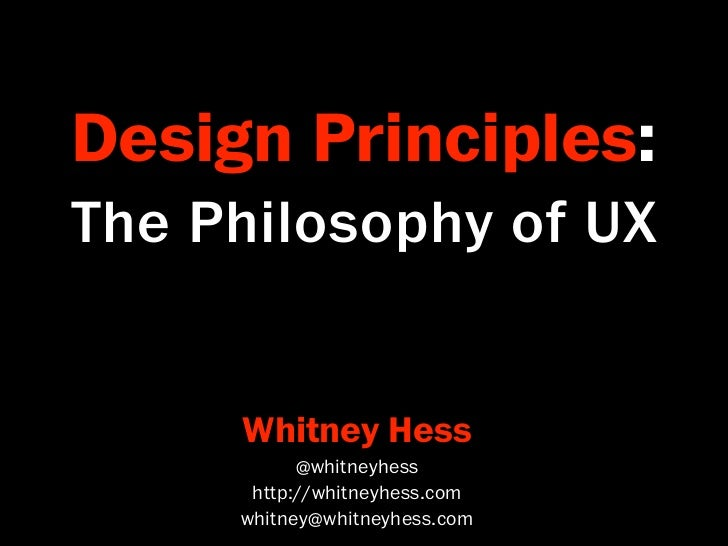 Design Principles:The Philosophy of UX     Whitney Hess           @whitneyhess      http://whitneyhess.com     whitney@whi...