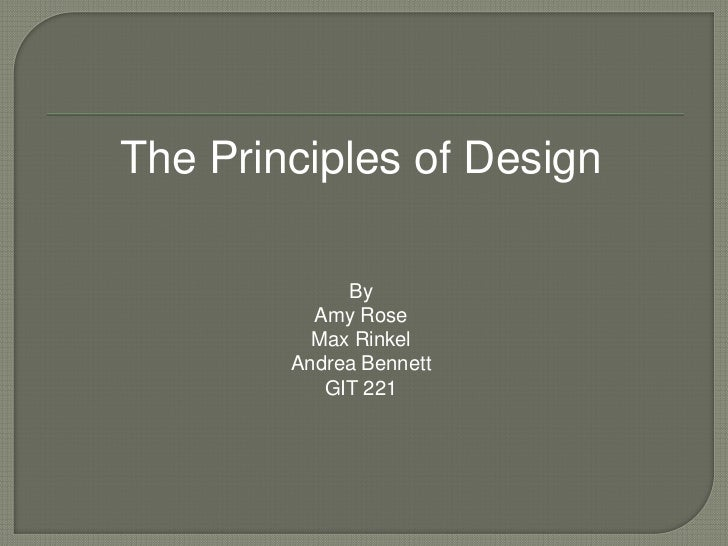 The Principles of Design             By          Amy Rose          Max Rinkel        Andrea Bennett           GIT 221